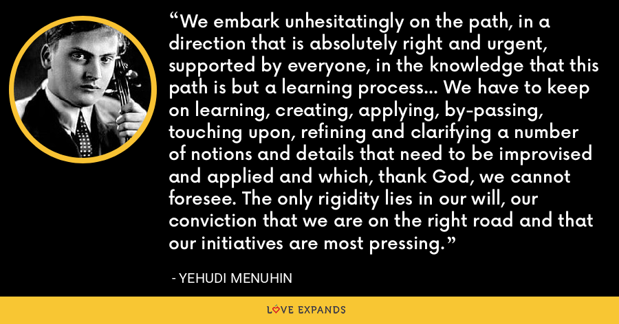 We embark unhesitatingly on the path, in a direction that is absolutely right and urgent, supported by everyone, in the knowledge that this path is but a learning process... We have to keep on learning, creating, applying, by-passing, touching upon, refining and clarifying a number of notions and details that need to be improvised and applied and which, thank God, we cannot foresee. The only rigidity lies in our will, our conviction that we are on the right road and that our initiatives are most pressing. - Yehudi Menuhin