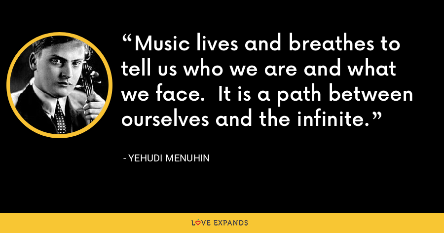 Music lives and breathes to tell us who we are and what we face.  It is a path between ourselves and the infinite. - Yehudi Menuhin