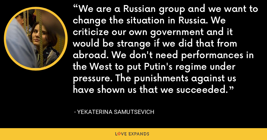 We are a Russian group and we want to change the situation in Russia. We criticize our own government and it would be strange if we did that from abroad. We don't need performances in the West to put Putin's regime under pressure. The punishments against us have shown us that we succeeded. - Yekaterina Samutsevich