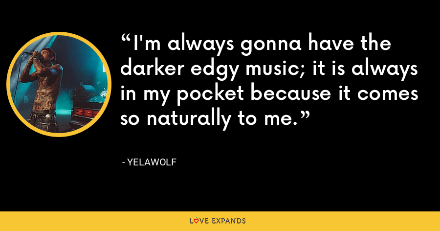I'm always gonna have the darker edgy music; it is always in my pocket because it comes so naturally to me. - Yelawolf