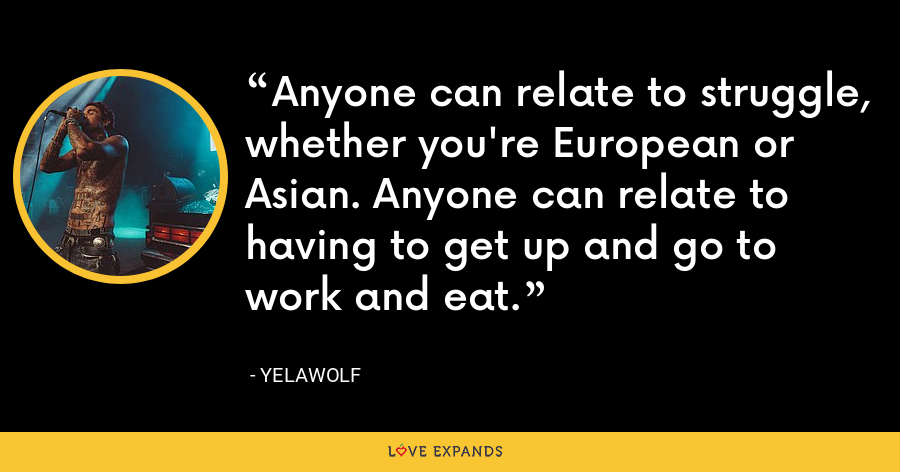 Anyone can relate to struggle, whether you're European or Asian. Anyone can relate to having to get up and go to work and eat. - Yelawolf