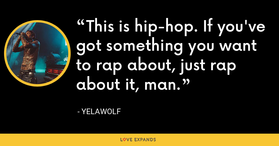 This is hip-hop. If you've got something you want to rap about, just rap about it, man. - Yelawolf