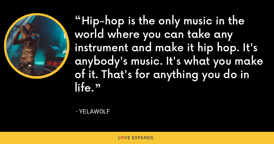 Hip-hop is the only music in the world where you can take any instrument and make it hip hop. It's anybody's music. It's what you make of it. That's for anything you do in life. - Yelawolf