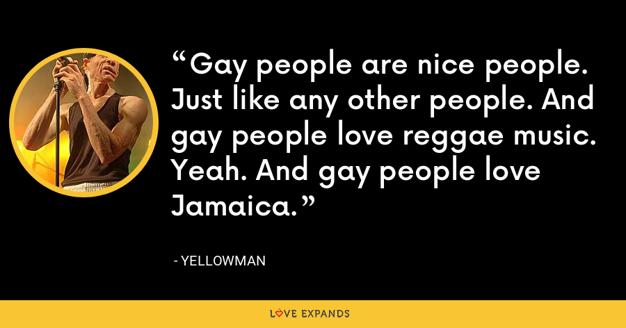 Gay people are nice people. Just like any other people. And gay people love reggae music. Yeah. And gay people love Jamaica. - Yellowman