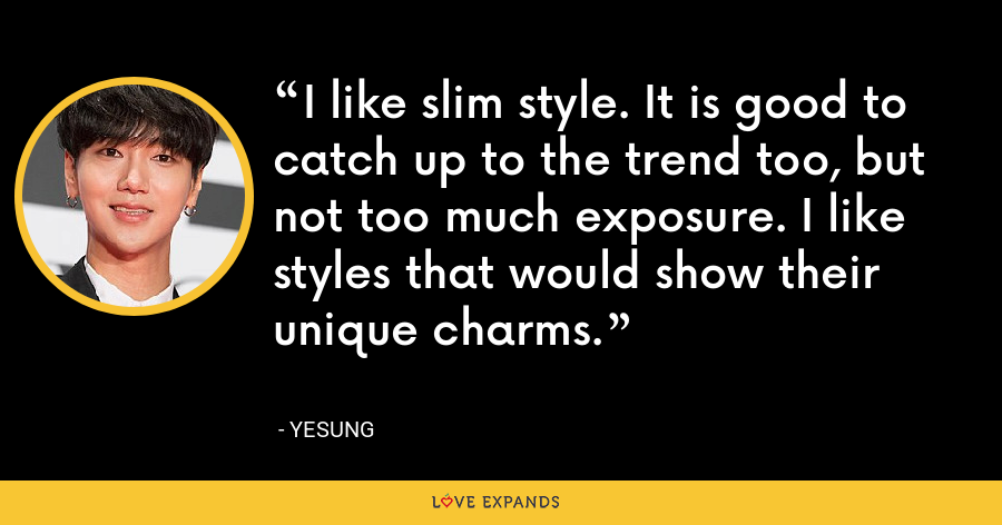 I like slim style. It is good to catch up to the trend too, but not too much exposure. I like styles that would show their unique charms. - Yesung