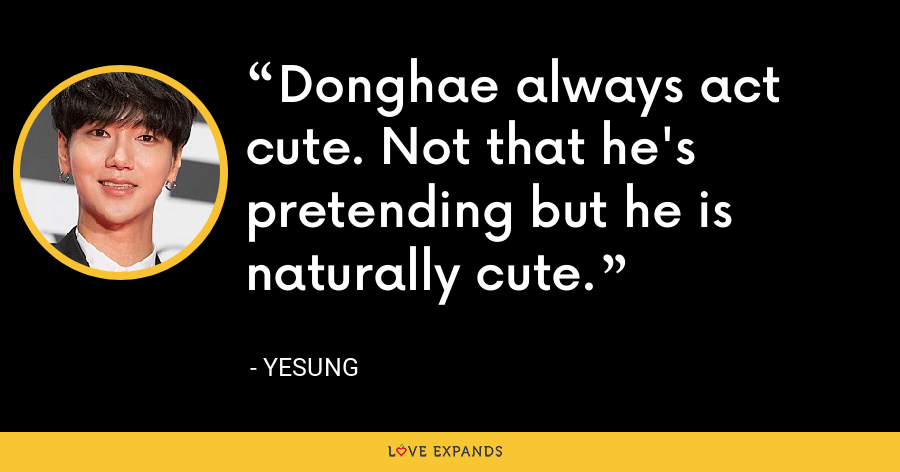 Donghae always act cute. Not that he's pretending but he is naturally cute. - Yesung