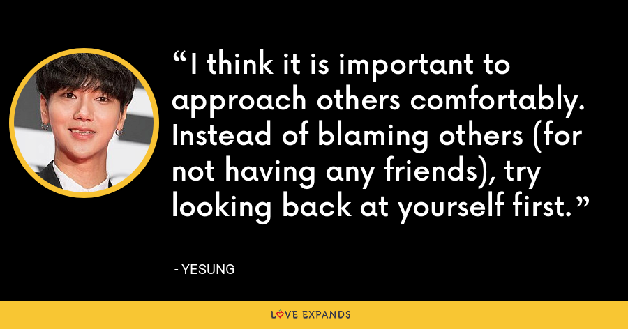 I think it is important to approach others comfortably. Instead of blaming others (for not having any friends), try looking back at yourself first. - Yesung