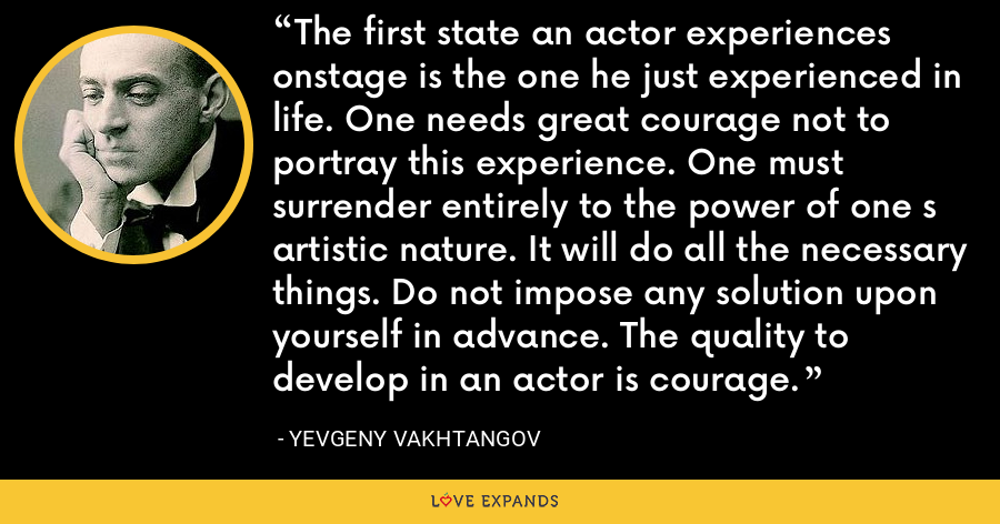 The first state an actor experiences onstage is the one he just experienced in life. One needs great courage not to portray this experience. One must surrender entirely to the power of one s artistic nature. It will do all the necessary things. Do not impose any solution upon yourself in advance. The quality to develop in an actor is courage. - Yevgeny Vakhtangov