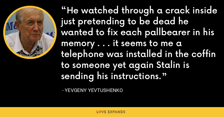He watched through a crack inside just pretending to be dead he wanted to fix each pallbearer in his memory . . . it seems to me a telephone was installed in the coffin to someone yet again Stalin is sending his instructions. - Yevgeny Yevtushenko