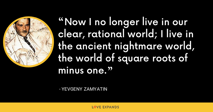 Now I no longer live in our clear, rational world; I live in the ancient nightmare world, the world of square roots of minus one. - Yevgeny Zamyatin