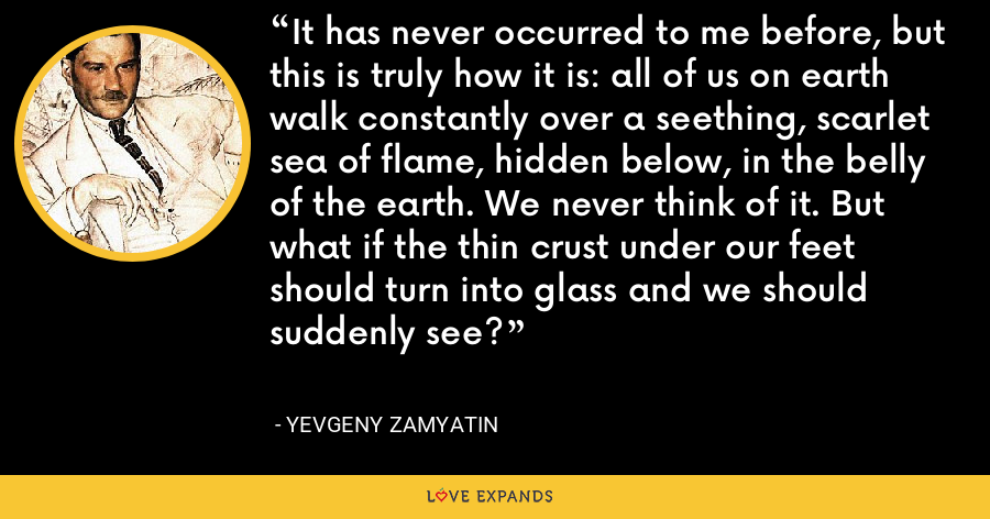 It has never occurred to me before, but this is truly how it is: all of us on earth walk constantly over a seething, scarlet sea of flame, hidden below, in the belly of the earth. We never think of it. But what if the thin crust under our feet should turn into glass and we should suddenly see? - Yevgeny Zamyatin