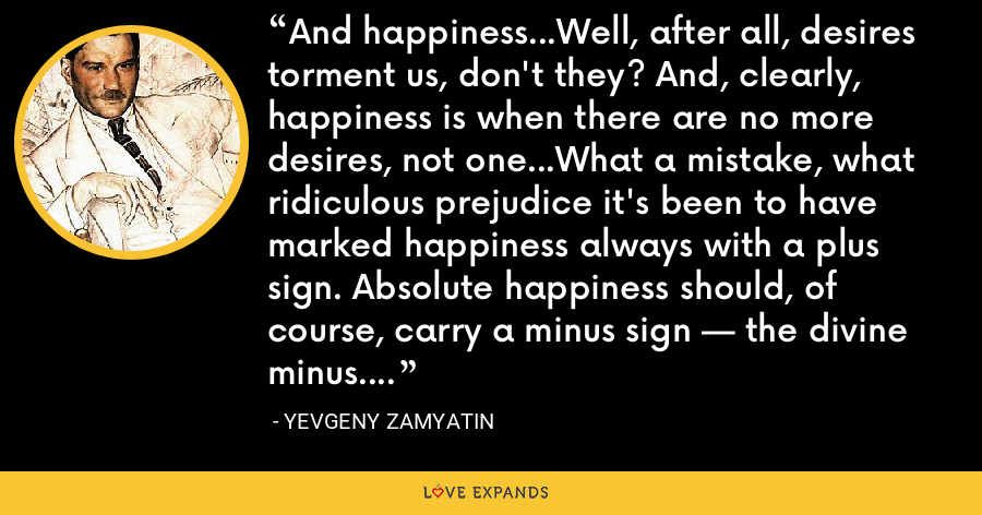 And happiness...Well, after all, desires torment us, don't they? And, clearly, happiness is when there are no more desires, not one...What a mistake, what ridiculous prejudice it's been to have marked happiness always with a plus sign. Absolute happiness should, of course, carry a minus sign — the divine minus. - Yevgeny Zamyatin