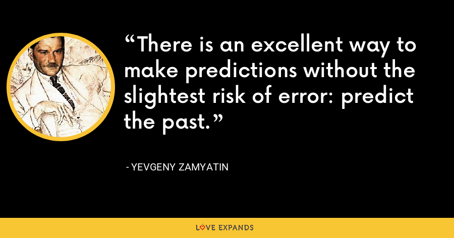 There is an excellent way to make predictions without the slightest risk of error: predict the past. - Yevgeny Zamyatin