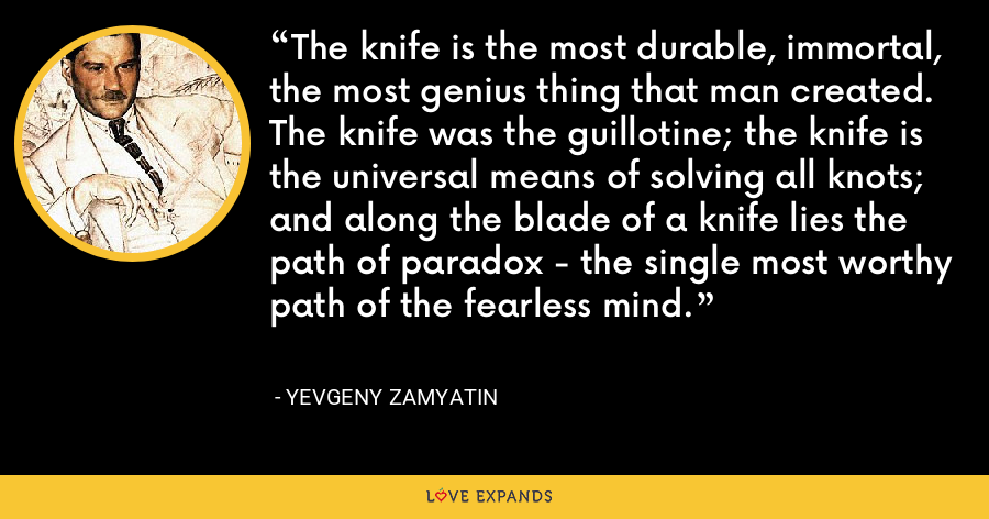 The knife is the most durable, immortal, the most genius thing that man created. The knife was the guillotine; the knife is the universal means of solving all knots; and along the blade of a knife lies the path of paradox - the single most worthy path of the fearless mind. - Yevgeny Zamyatin