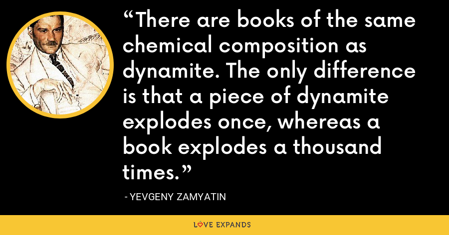 There are books of the same chemical composition as dynamite. The only difference is that a piece of dynamite explodes once, whereas a book explodes a thousand times. - Yevgeny Zamyatin