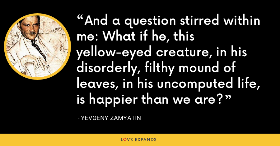 And a question stirred within me: What if he, this yellow-eyed creature, in his disorderly, filthy mound of leaves, in his uncomputed life, is happier than we are? - Yevgeny Zamyatin