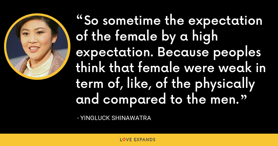 So sometime the expectation of the female by a high expectation. Because peoples think that female were weak in term of, like, of the physically and compared to the men. - Yingluck Shinawatra