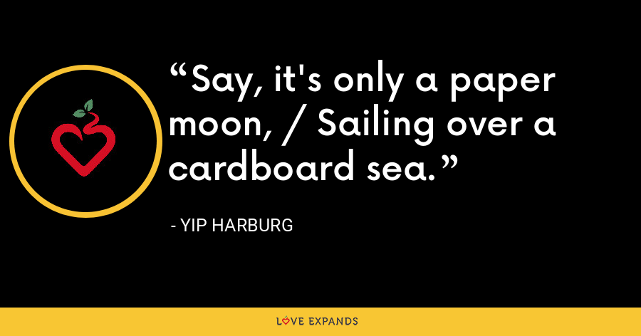 Say, it's only a paper moon, / Sailing over a cardboard sea. - Yip Harburg