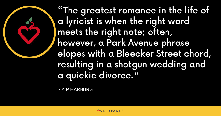The greatest romance in the life of a lyricist is when the right word meets the right note; often, however, a Park Avenue phrase elopes with a Bleecker Street chord, resulting in a shotgun wedding and a quickie divorce. - Yip Harburg