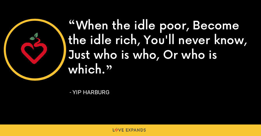 When the idle poor, Become the idle rich, You'll never know, Just who is who, Or who is which. - Yip Harburg