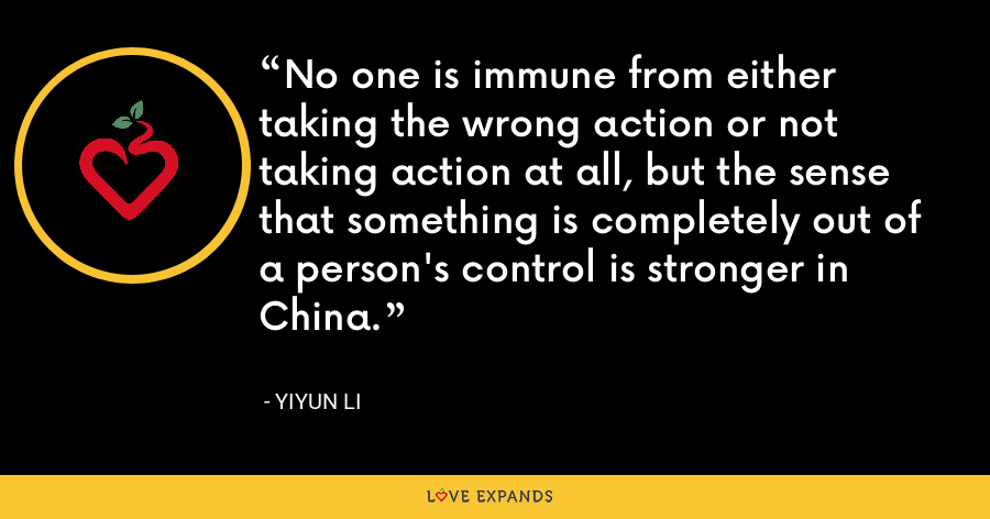No one is immune from either taking the wrong action or not taking action at all, but the sense that something is completely out of a person's control is stronger in China. - Yiyun Li