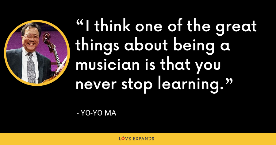 I think one of the great things about being a musician is that you never stop learning. - Yo-Yo Ma
