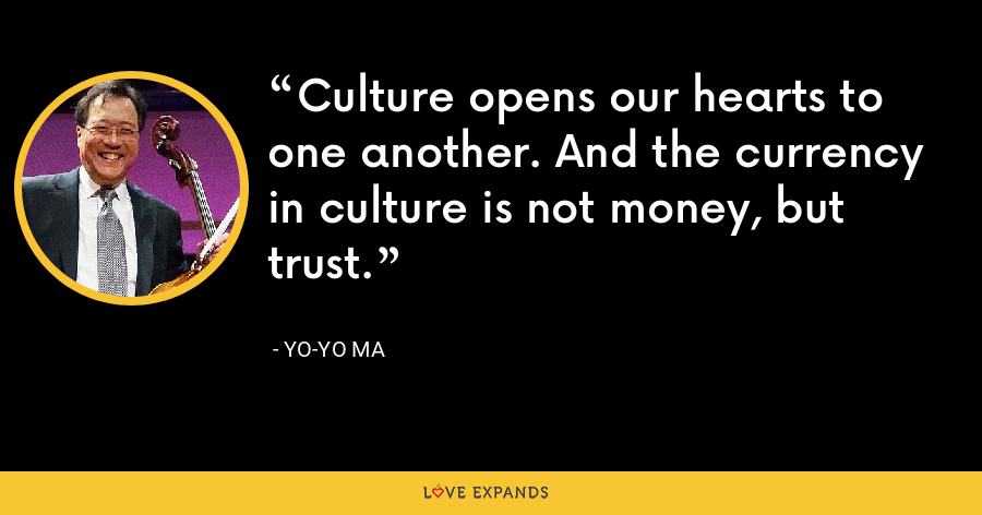 Culture opens our hearts to one another. And the currency in culture is not money, but trust. - Yo-Yo Ma