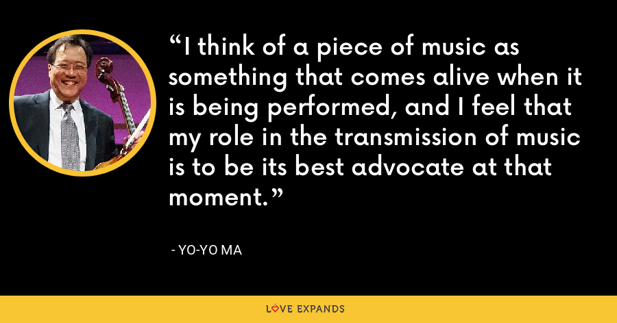 I think of a piece of music as something that comes alive when it is being performed, and I feel that my role in the transmission of music is to be its best advocate at that moment. - Yo-Yo Ma