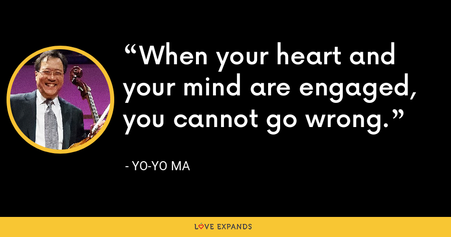 When your heart and your mind are engaged, you cannot go wrong. - Yo-Yo Ma