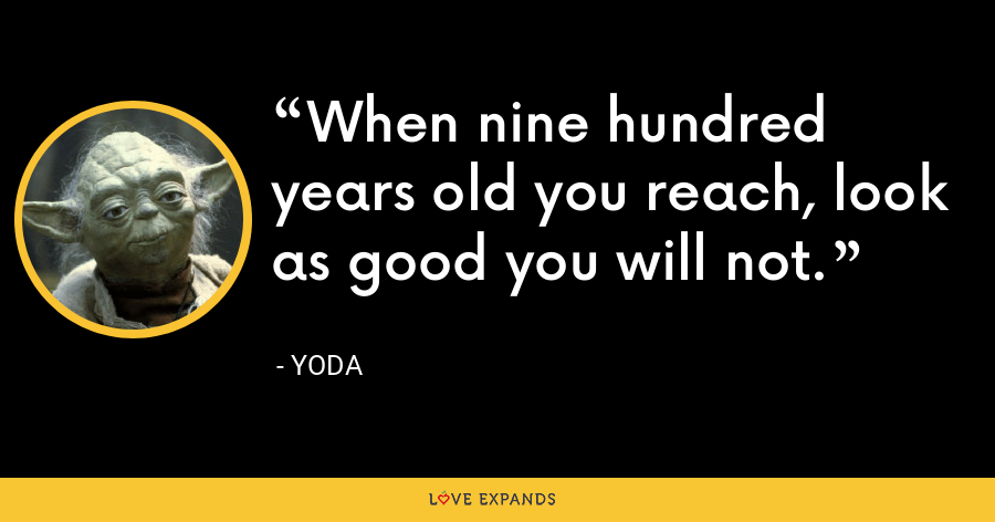 When nine hundred years old you reach, look as good you will not. - Yoda