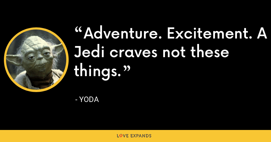 Adventure. Excitement. A Jedi craves not these things. - Yoda