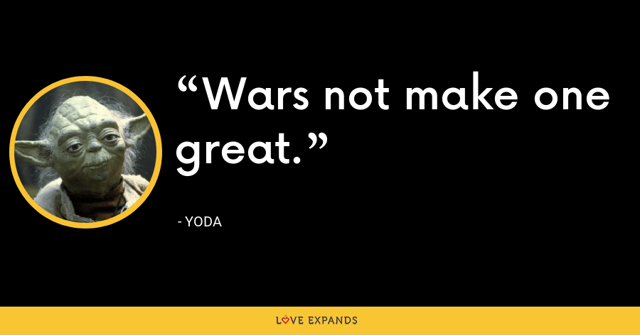 Wars not make one great. - Yoda