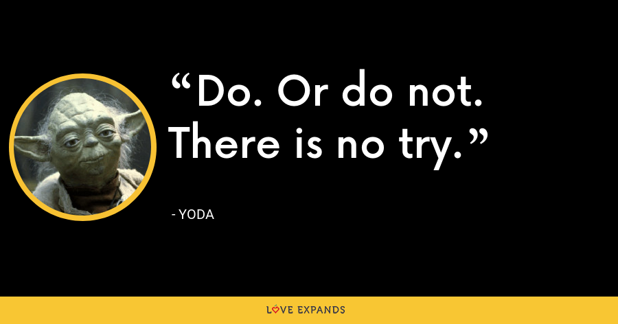 Do. Or do not. There is no try. - Yoda