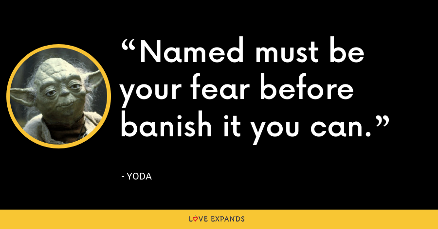 Named must be your fear before banish it you can. - Yoda