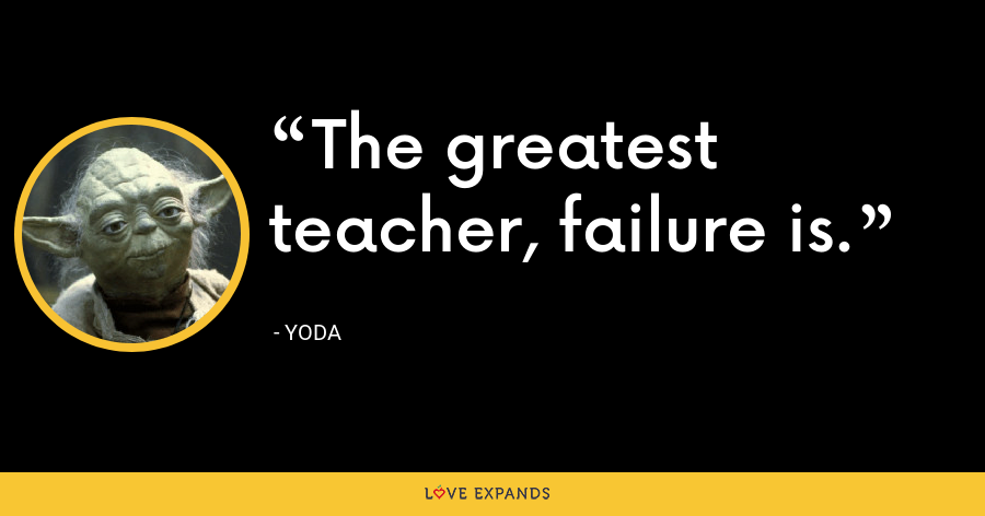 The greatest teacher, failure is. - Yoda