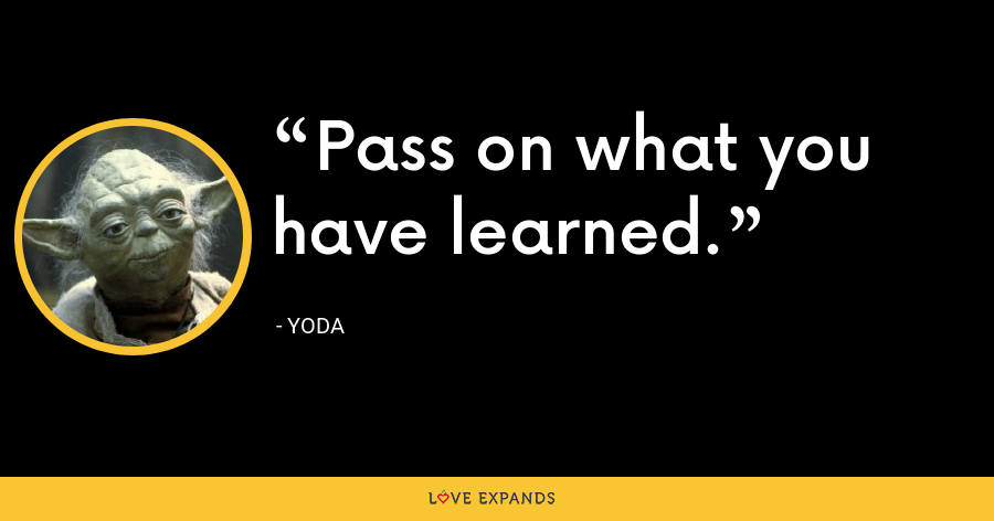 Pass on what you have learned. - Yoda