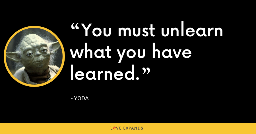 You must unlearn what you have learned. - Yoda