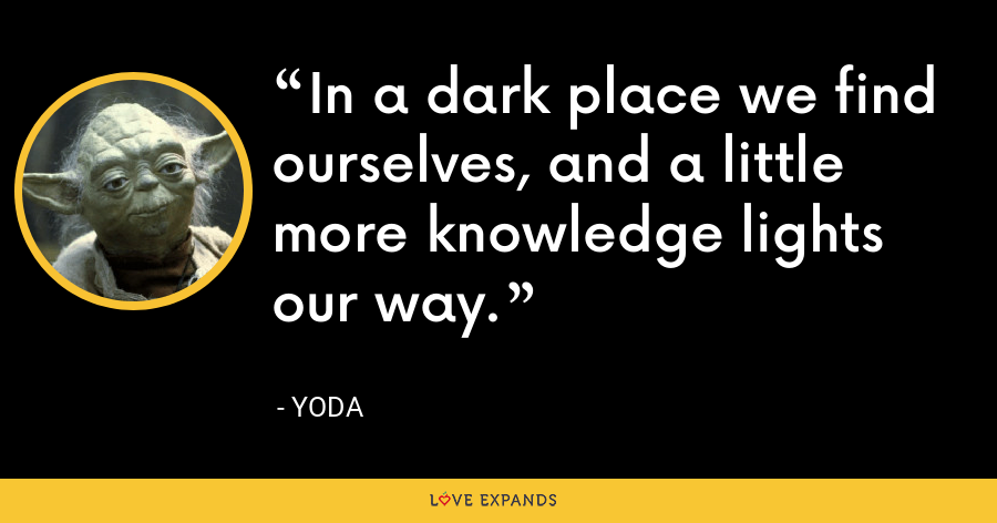 In a dark place we find ourselves, and a little more knowledge lights our way. - Yoda