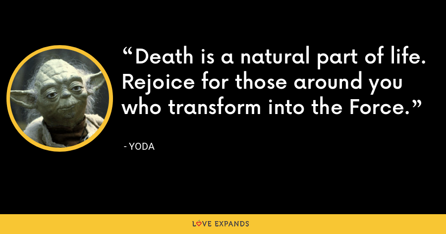 Death is a natural part of life. Rejoice for those around you who transform into the Force. - Yoda