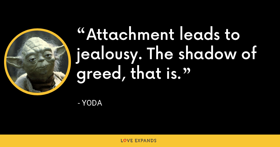 Attachment leads to jealousy. The shadow of greed, that is. - Yoda