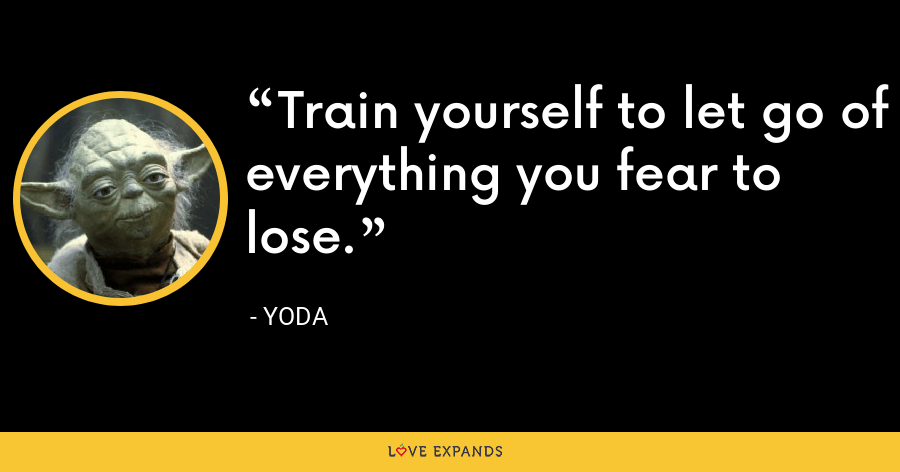 Train yourself to let go of everything you fear to lose. - Yoda