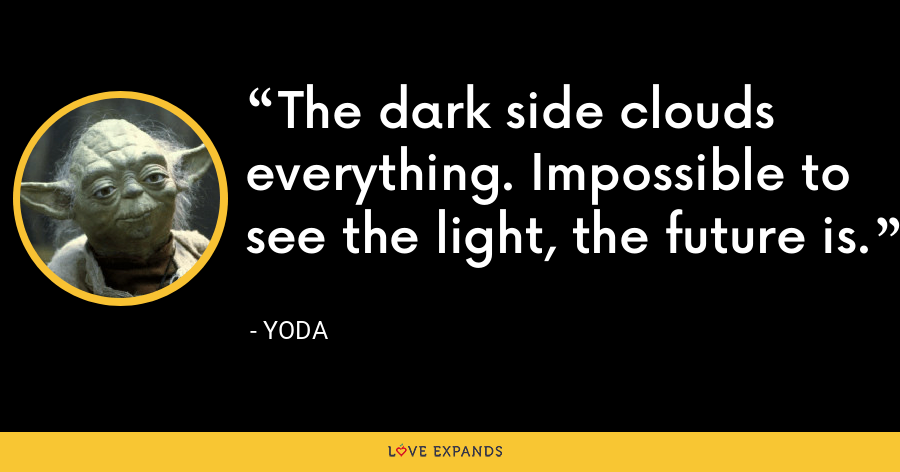 The dark side clouds everything. Impossible to see the light, the future is. - Yoda