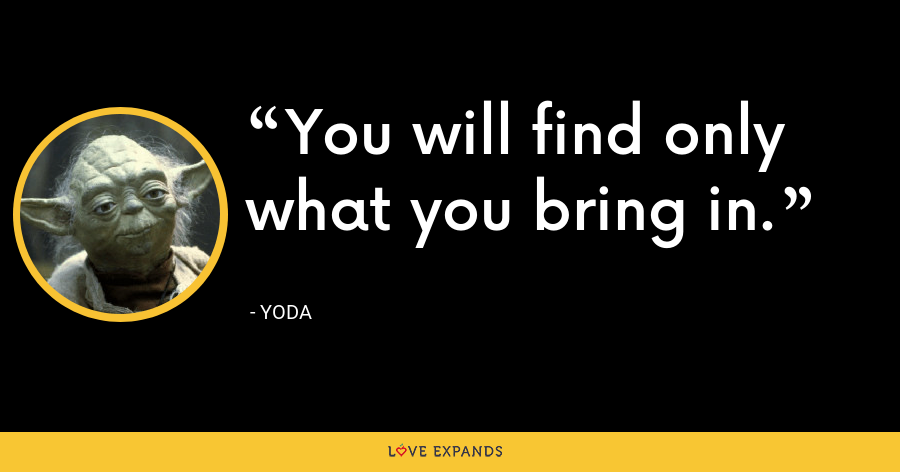 You will find only what you bring in. - Yoda