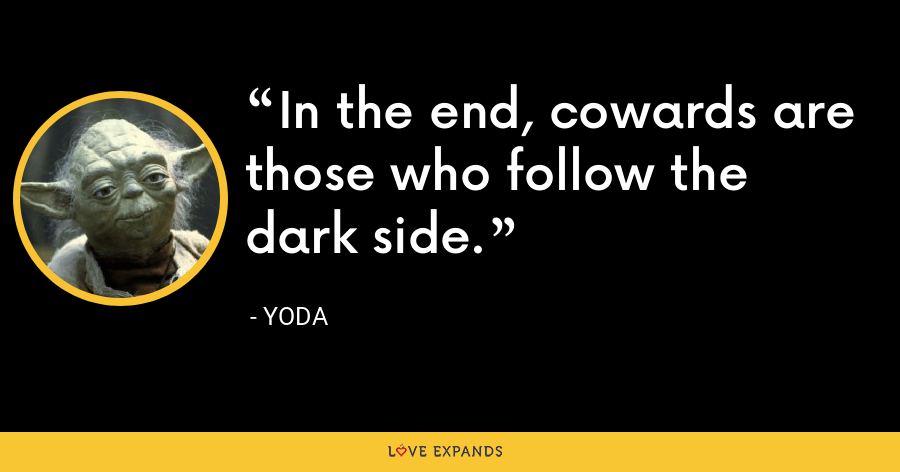 In the end, cowards are those who follow the dark side. - Yoda