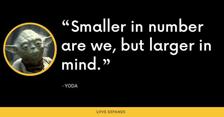 Smaller in number are we, but larger in mind. - Yoda