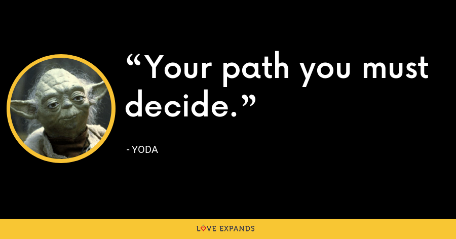 Your path you must decide. - Yoda
