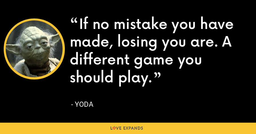 If no mistake you have made, losing you are. A different game you should play. - Yoda