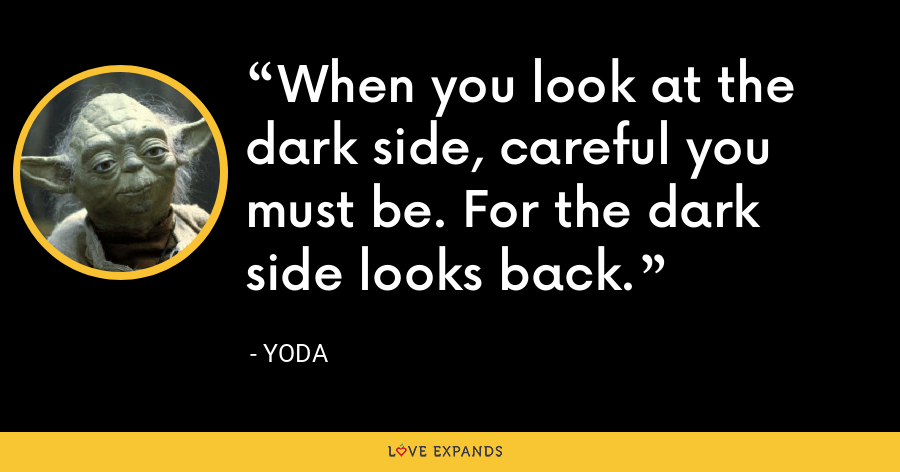 When you look at the dark side, careful you must be. For the dark side looks back. - Yoda