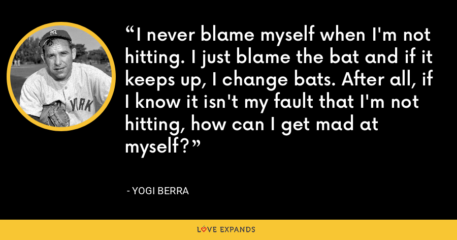 I never blame myself when I'm not hitting. I just blame the bat and if it keeps up, I change bats. After all, if I know it isn't my fault that I'm not hitting, how can I get mad at myself? - Yogi Berra