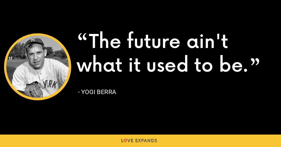 The future ain't what it used to be. - Yogi Berra